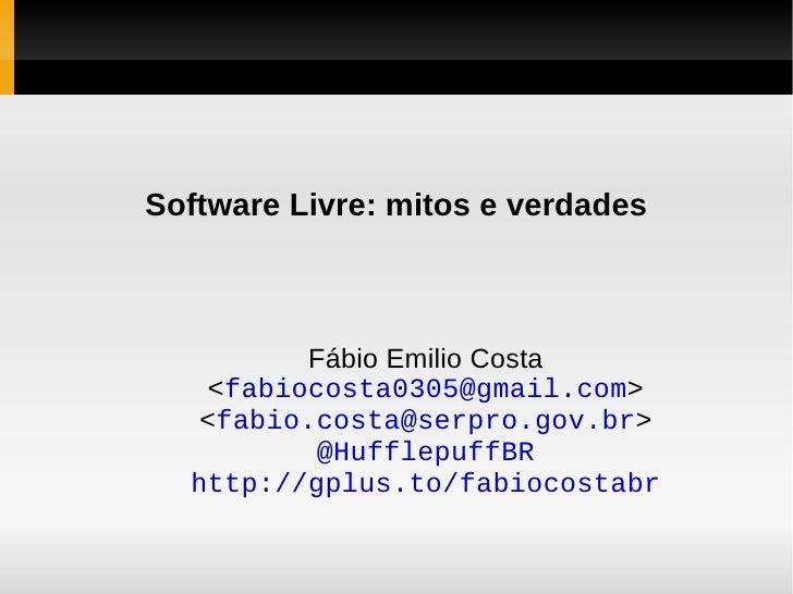 Software Livre: mitos e verdades Fábio Emilio Costa < [email_address] > < [email_address] > @HufflepuffBR http://gplus.to/...