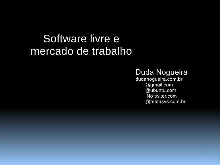 Software livre e mercado de trabalho Duda Nogueira dudanogueira.com.br @gmail.com @ubuntu.com   No twiter.com @metasys.com...
