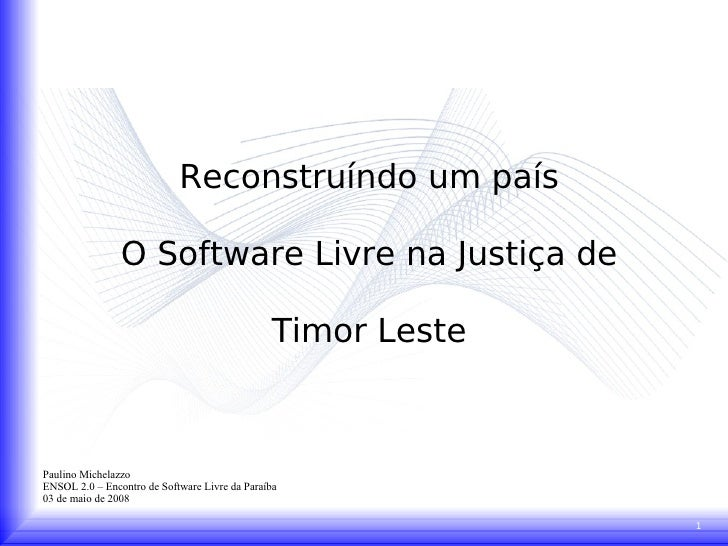 Reconstruíndo um país O Software Livre na Justiça de Timor Leste Paulino Michelazzo ENSOL 2.0 – Encontro de Software Livre...