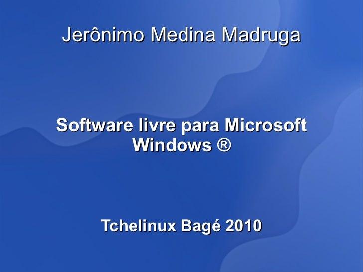Jerônimo Medina MadrugaSoftware livre para Microsoft        Windows ®     Tchelinux Bagé 2010