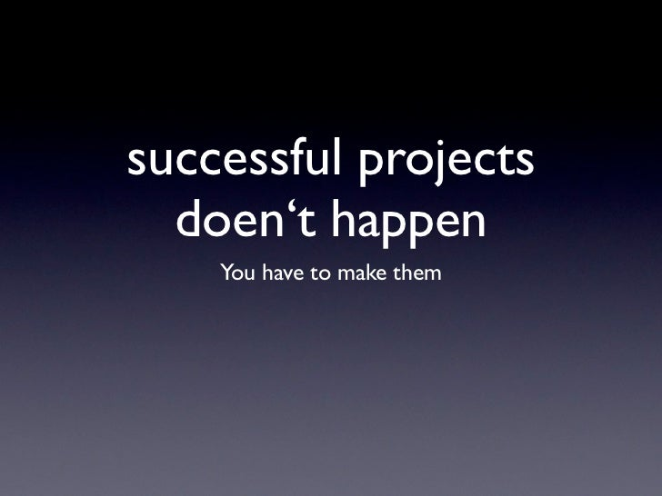 successful projects  doen't happen    You have to make them