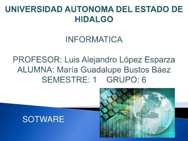 UNIVERSIDAD AUTONOMA DEL ESTADO DE HIDALGOINFORMATICAPROFESOR: Luis Alejandro López EsparzaALUMNA: María Guadalupe Bustos ...