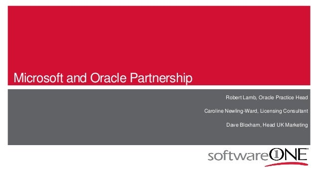 Microsoft and Oracle Partnership Robert Lamb, Oracle Practice Head Caroline Newling-Ward, Licensing Consultant Dave Bloxha...