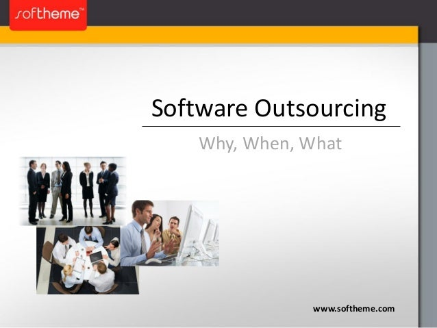 Software Outsourcing www.softheme.com Why, When, What