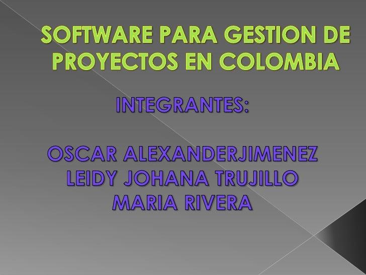 SOFTWARE PARA GESTION DE PROYECTOS EN COLOMBIA <br />INTEGRANTES:<br />OSCAR ALEXANDERJIMENEZ<br />LEIDY JOHANA TRUJILLO<b...