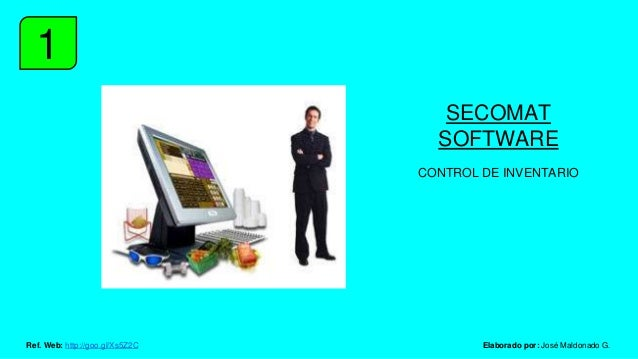 1 SECOMAT SOFTWARE CONTROL DE INVENTARIO Elaborado por: José Maldonado G.Ref. Web: http://goo.gl/Xs5Z2C