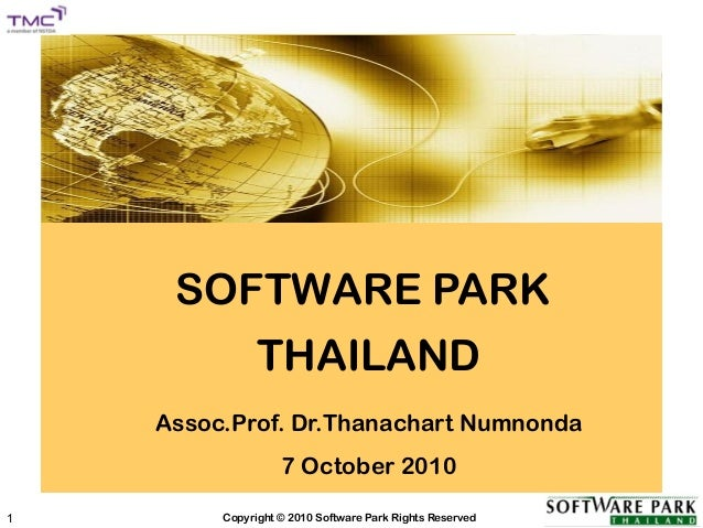 SOFTWARE PARK Copyright © 2010 Software Park Rights Reserved1 SOFTWARE PARK THAILAND Assoc.Prof. Dr.Thanachart Numnonda 7 ...