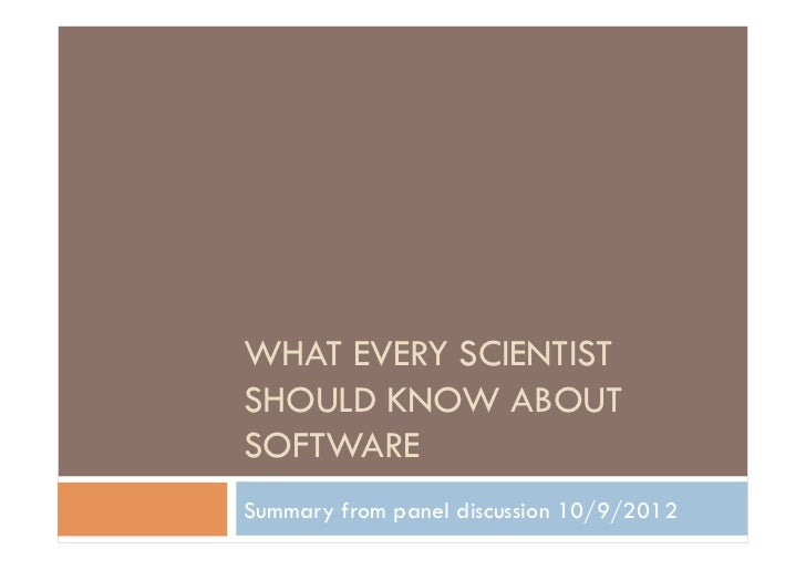 WHAT EVERY SCIENTISTSHOULD KNOW ABOUTSOFTWARESummary from panel discussion 10/9/2012