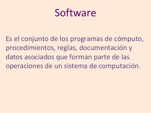 SoftwareEs el conjunto de los programas de cómputo,procedimientos, reglas, documentación ydatos asociados que forman parte...