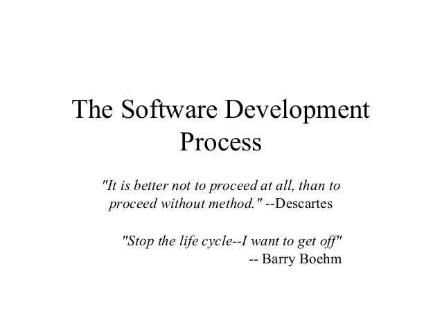 """The Software Development Process """"It is better not to proceed at all, than to proceed without method."""" --Descartes """"Stop t..."""