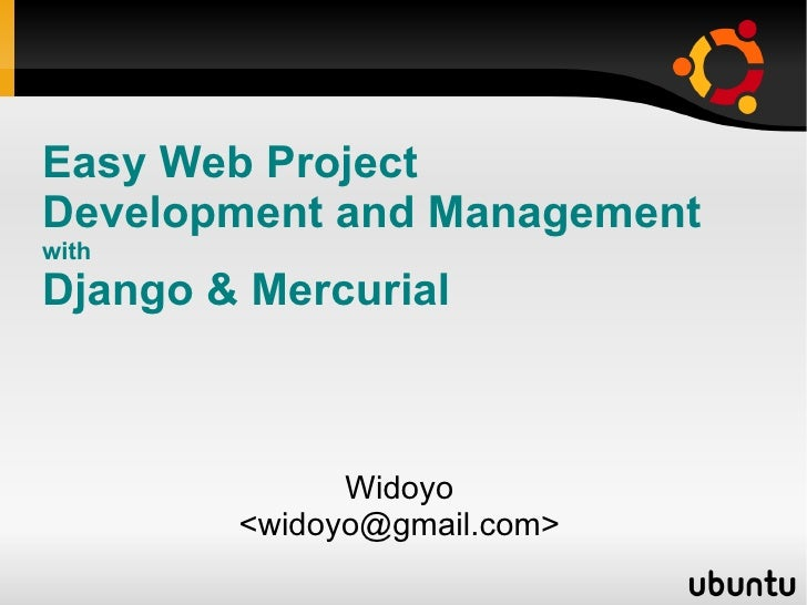 Easy Web Project  Development and Management with Django &  Mercurial Widoyo <widoyo@gmail.com>