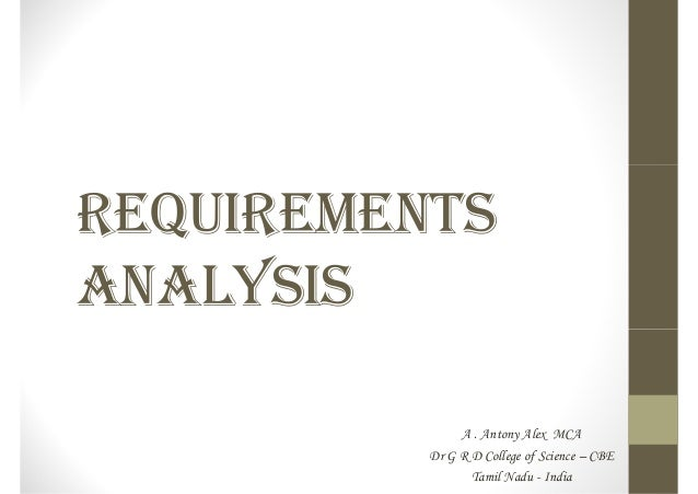 REQUIREMENTS ANALYSIS A . Antony Alex MCA Dr G R D College of Science – CBE Tamil Nadu - India