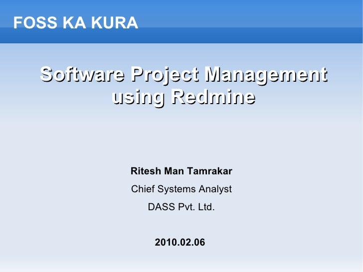 Software Project Management using Redmine Ritesh Man Tamrakar Chief Systems Analyst DASS Pvt. Ltd. 2010.02.06   FOSS KA KURA