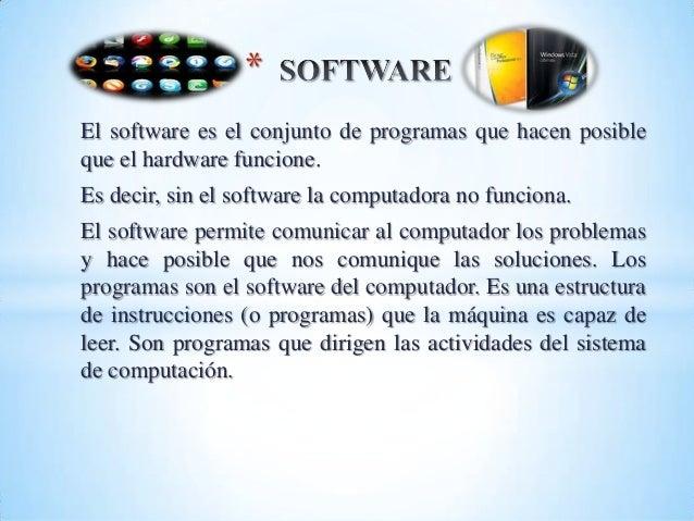 El software es el conjunto de programas que hacen posibleque el hardware funcione.Es decir, sin el software la computadora...