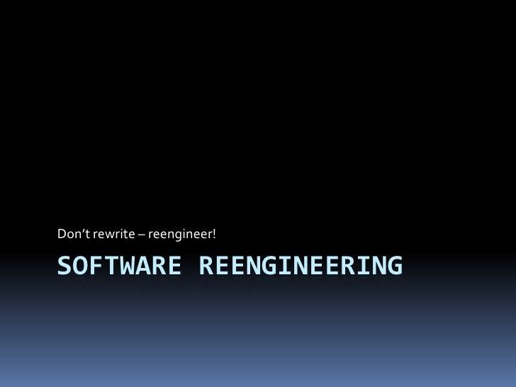 Software Reengineering<br />Don't rewrite – reengineer!<br />