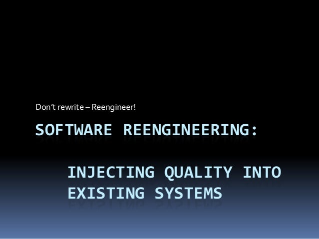 Don't rewrite – Reengineer!SOFTWARE REENGINEERING:        INJECTING QUALITY INTO        EXISTING SYSTEMS