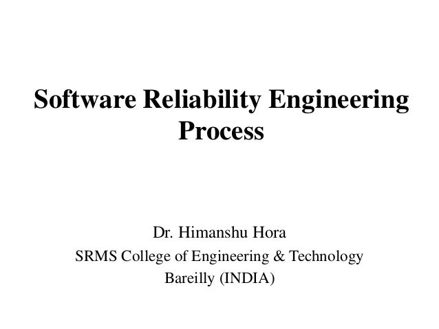 Software Reliability Engineering Process  Dr. Himanshu Hora SRMS College of Engineering & Technology Bareilly (INDIA)