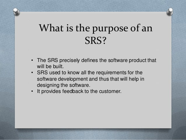 srs software requirement specifification The content and qualities of a good software requirements specification (srs) are described and several sample srs outlines are presented this recommended practice is aimed at specifying requirements of software to be developed but also can be applied to assist in the selection of in-house and commercial software products.