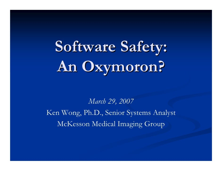 Software Safety:   An Oxymoron?            March 29, 2007 Ken Wong, Ph.D., Senior Systems Analyst   McKesson Medical Imagi...