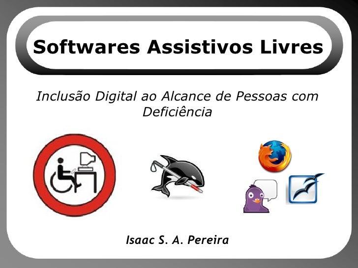 Softwares Assistivos Livres Inclusão Digital ao Alcance de Pessoas com Deficiência Isaac S. A. Pereira