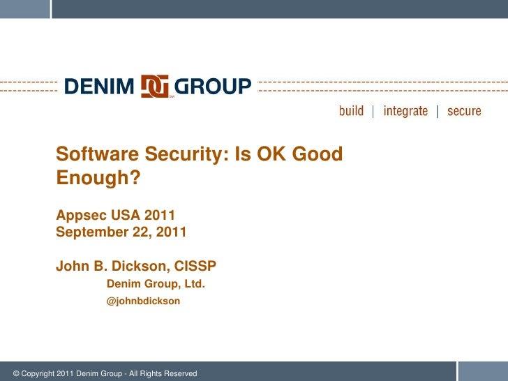 Software Security: Is OK Good           Enough?           Appsec USA 2011           September 22, 2011           John B. D...