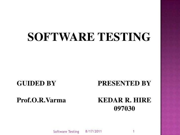 SOFTWARE TESTING<br />PRESENTED BY<br />KEDAR R. HIRE<br />097030<br />8/17/2011<br />Software Testing<br />1<br />GUIDED ...
