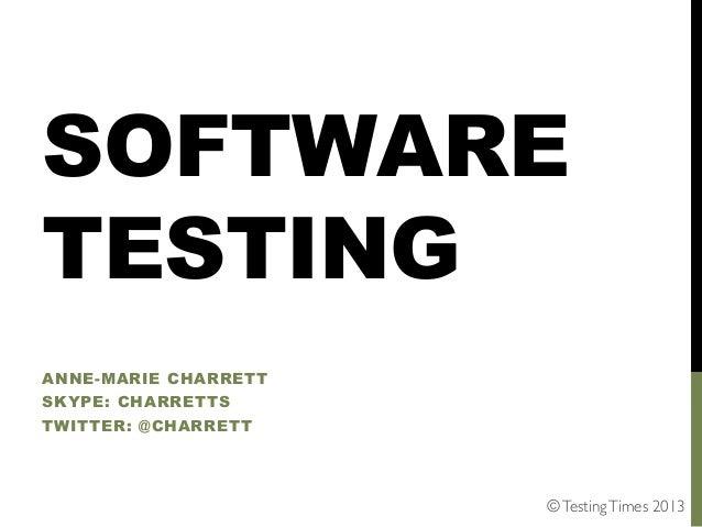 SOFTWARE TESTING ANNE-MARIE CHARRETT SKYPE: CHARRETTS TWITTER: @CHARRETT  © Testing Times 2013