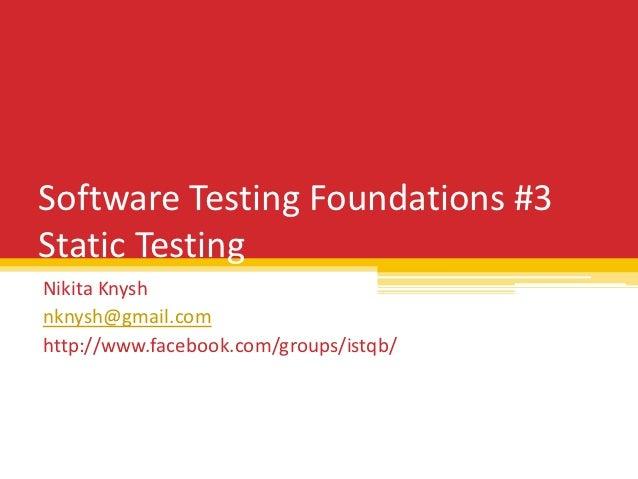 Software Testing Foundations #3Static TestingNikita Knyshnknysh@gmail.comhttp://www.facebook.com/groups/istqb/