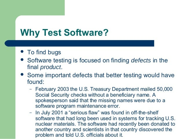 Why Test Software?  To find bugs  Software testing is focused on finding defects in the final product.  Some important ...