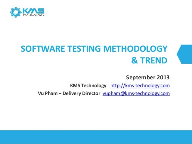 SOFTWARE TESTING METHODOLOGY & TREND September 2013 KMS Technology - http://kms-technology.com Vu Pham – Delivery Director...