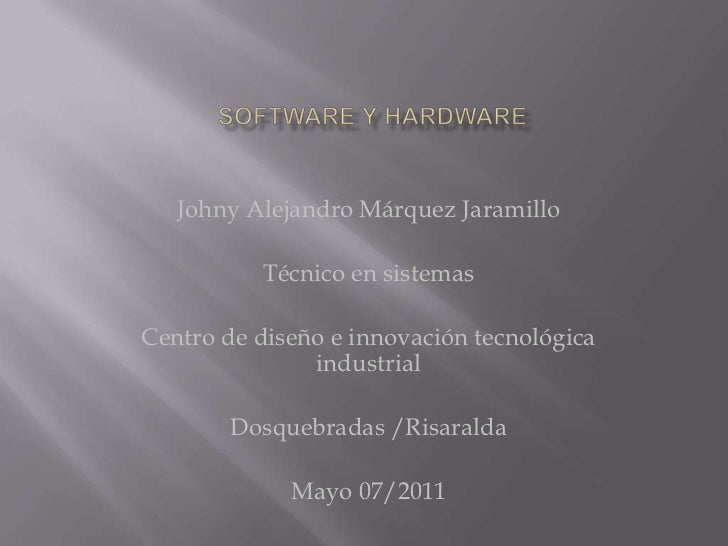 Software y Hardware<br />Johny Alejandro Márquez Jaramillo<br />Técnico en sistemas<br />Centro de diseño e innovación tec...