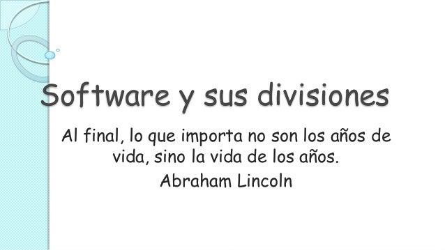 Software y sus divisiones Al final, lo que importa no son los años de        vida, sino la vida de los años.              ...