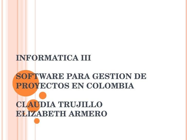 INFORMATICA III SOFTWARE PARA GESTION DE PROYECTOS EN COLOMBIA CLAUDIA TRUJILLO ELIZABETH ARMERO