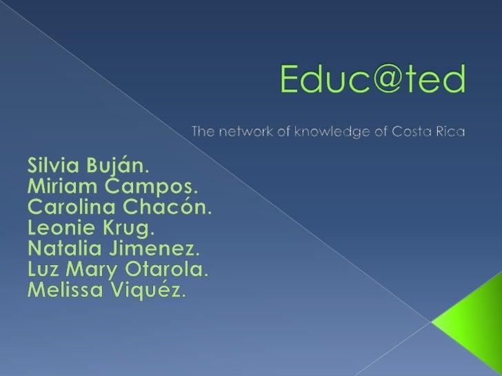 Educ@ted<br />The network of knowledge of Costa Rica<br />Silvia Buján.<br />Miriam Campos.<br />Carolina Chacón.<br />Leo...