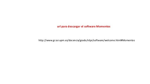 http://www.gr.ssr.upm.es/docencia/grado/rdpr/software/welcome.html#Momentos  url para descargar el software Momentos