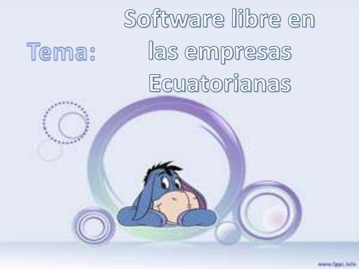 Software libre en las empresas Ecuatorianas<br />Tema:<br />
