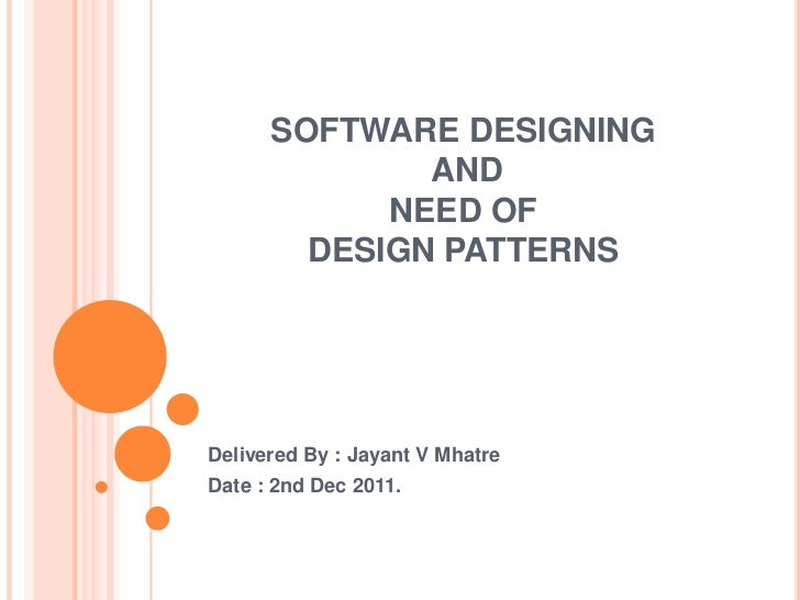 SOFTWARE DESIGNING              AND            NEED OF        DESIGN PATTERNSDelivered By : Jayant V MhatreDate : 2nd Dec ...