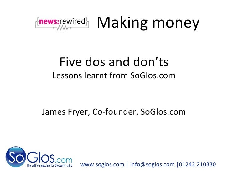Making money www.soglos.com  | info@soglos.com |01242 210330 Five dos and don'ts Lessons learnt from SoGlos.com James Frye...