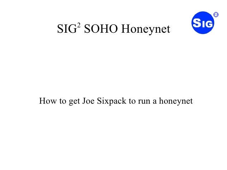SIG 2  SOHO Honeynet <ul><ul><li>How to get Joe Sixpack to run a honeynet </li></ul></ul>