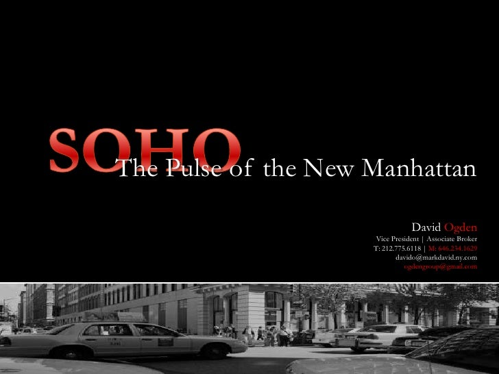 SOHO<br />The Pulse of the New Manhattan<br />David Ogden<br />Vice President | Associate Broker<br />T: 212.775.6118 | M:...