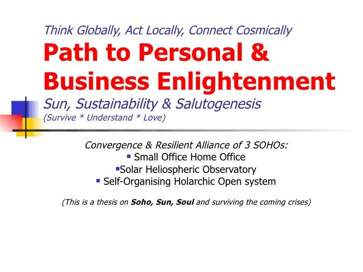 Think Globally, Act Locally, Connect Cosmically  Path to Personal & Business Enlightenment Sun, Sustainability & Salutogen...