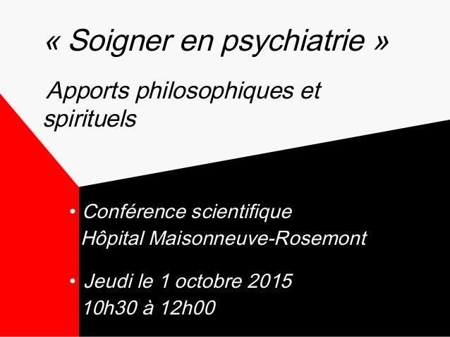 • Conférence scientifique Hôpital Maisonneuve-Rosemont • Jeudi le 1 octobre 2015 10h30 à 12h00 «Soigner en psychiatrie» ...