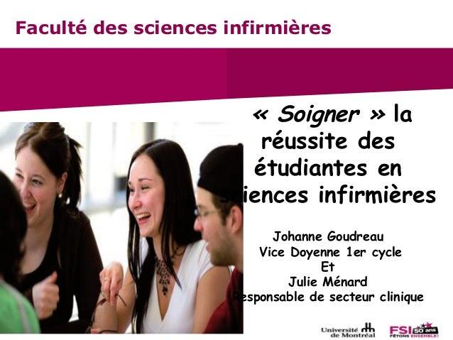 Faculté des sciences infirmières «Soigner» la réussite des étudiantes en sciences infirmières Johanne Goudreau Vice Doye...