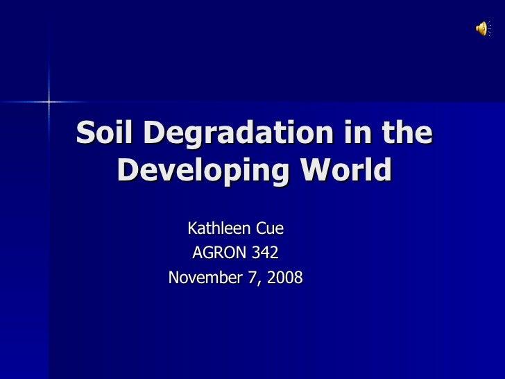 Soil Degradation in the Developing World Kathleen Cue AGRON 342 November 7, 2008