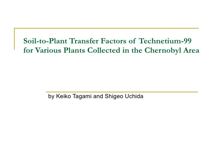 Soil-to-Plant Transfer Factors of Technetium-99 for Various Plants Collected in the Chernobyl Area by  Keiko Tagami and Sh...