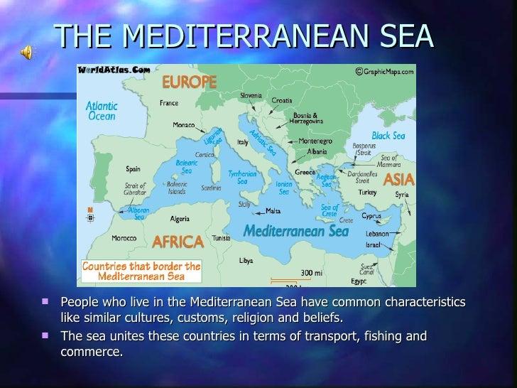 THE MEDITERRANEAN SEA <ul><li>People who live in the Mediterranean Sea have common characteristics like similar cultures, ...