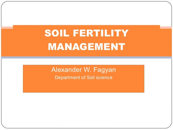Alexander W. Fagyan Department of Soil science SOIL FERTILITY MANAGEMENT