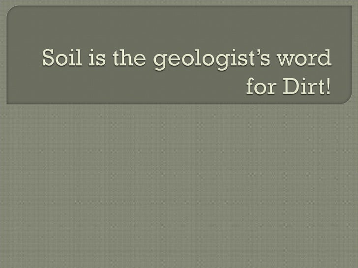 Soil Is The Geologist S Word For Dirt