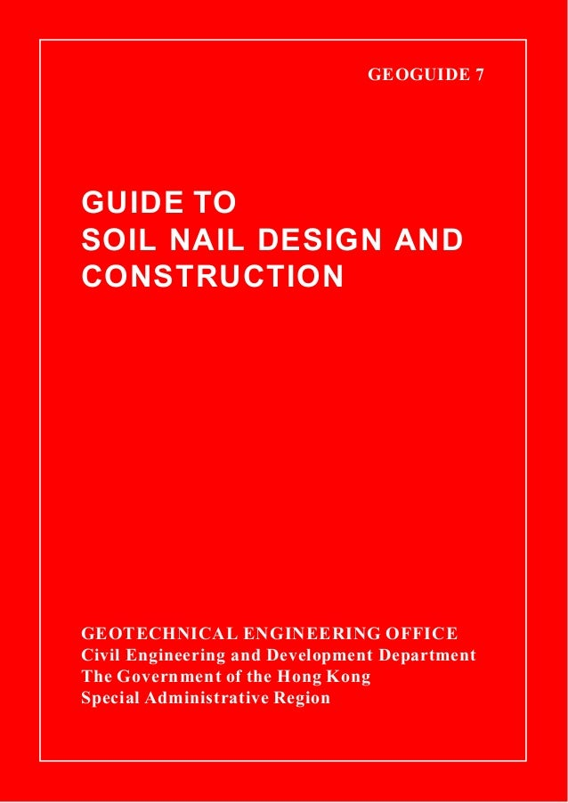 GEOGUIDE 7  GUIDE TO SOIL NAIL DESIGN AND CONSTRUCTION GEOTECHNICAL ENGINEERING OFFICE Civil Engineering and Development D...