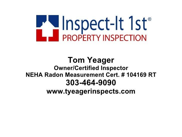 Tom Yeager Owner/Certified Inspector NEHA Radon Measurement Cert. # 104169 RT 303-464-9090 www.tyeagerinspects.com